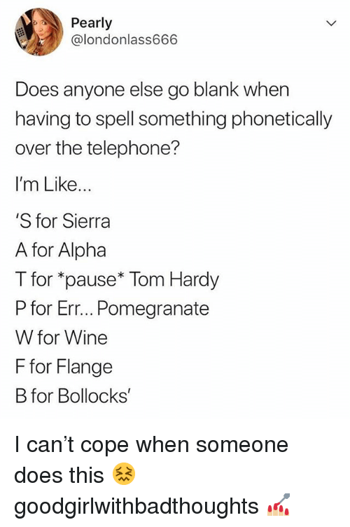 pearly: Pearly  @londonlass666  Does anyone else go blank when  having to spell something phonetically  over the telephone?  I'm Like...  'S for Sierra  A for Alpha  T for *pause* Tom Hardy  P for Err... Pomegranate  W for Wine  F for Flange  B for Bollocks I can't cope when someone does this 😖 goodgirlwithbadthoughts 💅🏼