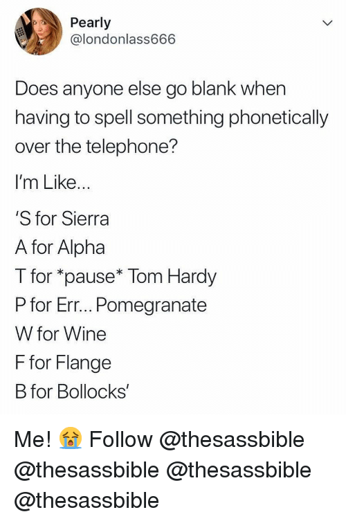 pearly: Pearly  @londonlass666  Does anyone else go blank when  having to spell something phonetically  over the telephone?  I'm Like  S for Sierra  A for Alpha  T for *pause* Tom Hardy  P for Err... Pomegranate  W for Wine  F for Flange  B for Bollocks' Me! 😭 Follow @thesassbible @thesassbible @thesassbible @thesassbible
