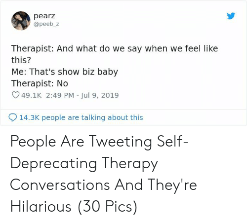 Say When: pearz  @peeb_z  Therapist: And what do we say when we feel like  this?  Me: That's show biz baby  Therapist: No  49.1K 2:49 PM - Jul 9, 2019  14.3K people are talking about this People Are Tweeting Self-Deprecating Therapy Conversations And They're Hilarious (30 Pics)
