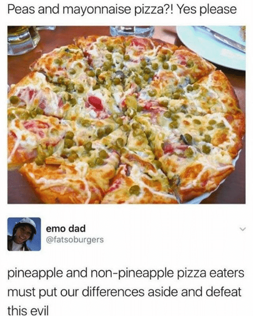 emo dad: Peas and mayonnaise pizza?! Yes please  emo dad  @fatsoburgers  pineapple and non-pineapple pizza eaters  must put our differences aside and defeat  this evil