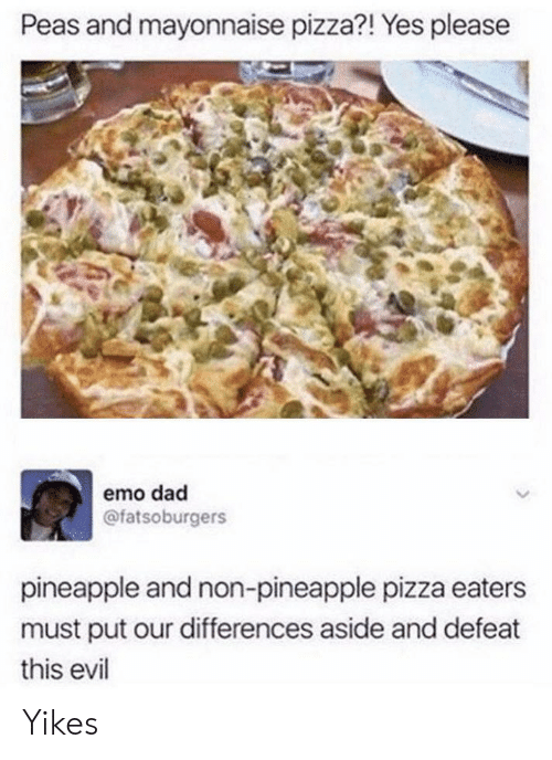 emo dad: Peas and mayonnaise pizza?! Yes please  emo dad  @fatsoburgers  pineapple and non-pineapple pizza eaters  must put our differences aside and defeat  this evil Yikes