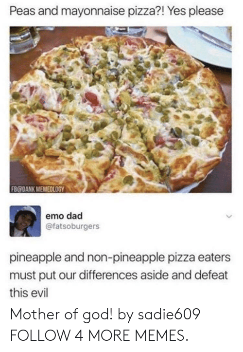 mother of god: Peas and mayonnaise pizza?! Yes please  FB@DANK MEMEDLOGY  emo dad  @fatsoburgers  pineapple and non-pineapple pizza eaters  must put our differences aside and defeat  this evil Mother of god! by sadie609 FOLLOW 4 MORE MEMES.