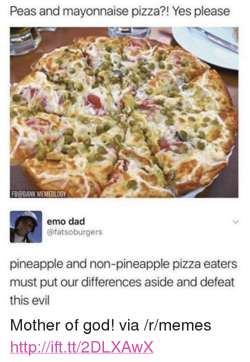 """mother of god: Peas and mayonnaise pizza?! Yes pleasee  FB@DANK MEMEOLOGY0  emo dad  @fatsoburgers  pineapple and non-pineapple pizza eaters  must put our differences aside and defeat  this evil <p>Mother of god! via /r/memes <a href=""""http://ift.tt/2DLXAwX"""">http://ift.tt/2DLXAwX</a></p>"""