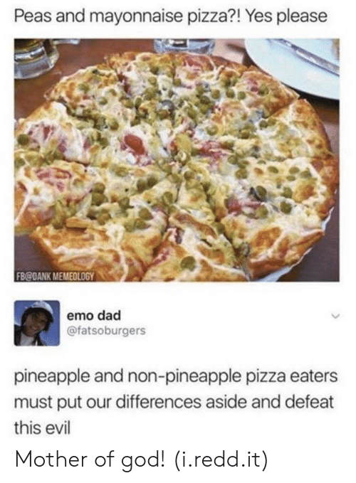 mother of god: Peas and mayonnaise pizza?! Yes pleasee  FB@DANK MEMEOLOGY0  emo dad  @fatsoburgers  pineapple and non-pineapple pizza eaters  must put our differences aside and defeat  this evil Mother of god! (i.redd.it)