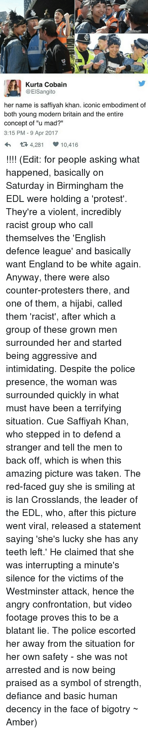 """Defiance: PECIA  Kurta Cobain  1 @ElSangito  her name is saffiyah khan. iconic embodiment of  both young modern britain and the entire  concept of """"u mad?""""  3:15 PM 9 Apr 2017  4,281 10.416 !!!! (Edit: for people asking what happened, basically on Saturday in Birmingham the EDL were holding a 'protest'. They're a violent, incredibly racist group who call themselves the 'English defence league' and basically want England to be white again. Anyway, there were also counter-protesters there, and one of them, a hijabi, called them 'racist', after which a group of these grown men surrounded her and started being aggressive and intimidating. Despite the police presence, the woman was surrounded quickly in what must have been a terrifying situation. Cue Saffiyah Khan, who stepped in to defend a stranger and tell the men to back off, which is when this amazing picture was taken. The red-faced guy she is smiling at is Ian Crosslands, the leader of the EDL, who, after this picture went viral, released a statement saying 'she's lucky she has any teeth left.' He claimed that she was interrupting a minute's silence for the victims of the Westminster attack, hence the angry confrontation, but video footage proves this to be a blatant lie. The police escorted her away from the situation for her own safety - she was not arrested and is now being praised as a symbol of strength, defiance and basic human decency in the face of bigotry ~ Amber)"""