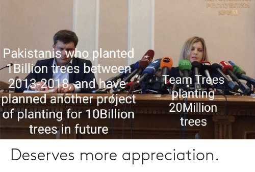 Deserves: PECIVETIIOA  Pakistanis who planted  1Billion frees between  2013-2018, and have  planned another prøject  of planting for 10Billion  trees in future  Team Trees  planting  20Million  trees Deserves more appreciation.