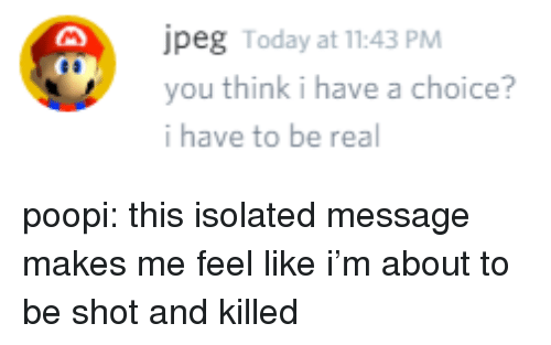peg: peg Today at 11:43 PM  you think i have a choice?  i have to be real poopi: this isolated message makes me feel like i'm about to be shot and killed