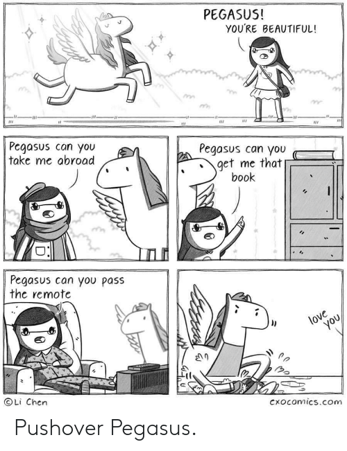 youre beautiful: PEGASUS!  YOU'RE BEAUTIFUL!  Pegasus can you  take me abroad  Pegasus can you  get me that  book  Pegasus can you pass  the remote  love  you  OLi Chen  Cxocomics.com Pushover Pegasus.