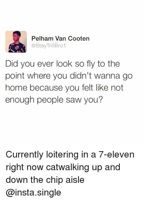 wanna go home: Pelham Van Cooten  @StayTrillBro1  Did you ever look so fly to the  point where you didn't wanna go  home because you felt like not  enough people saw you? Currently loitering in a 7-eleven right now catwalking up and down the chip aisle @insta.single