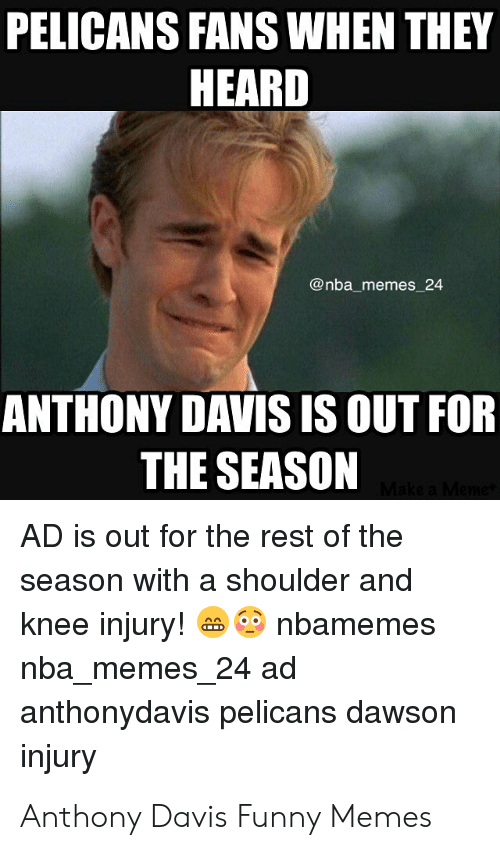 Anthony Davis Memes: PELICANS FANS WHEN THEY  HEARD  @nba memes 24  ANTHONY DAVIS IS OUT FOR  THE SEASON  AD is out for the rest of the  season with a shoulder and  knee injury!nbamemes  nba memes 24 ad  anthonydavis pelicans dawson  injury Anthony Davis Funny Memes