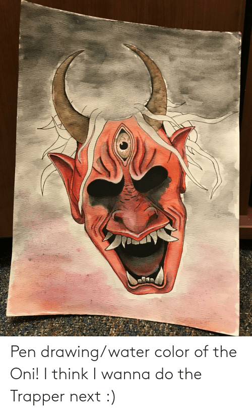 Wanna Do: Pen drawing/water color of the Oni! I think I wanna do the Trapper next :)