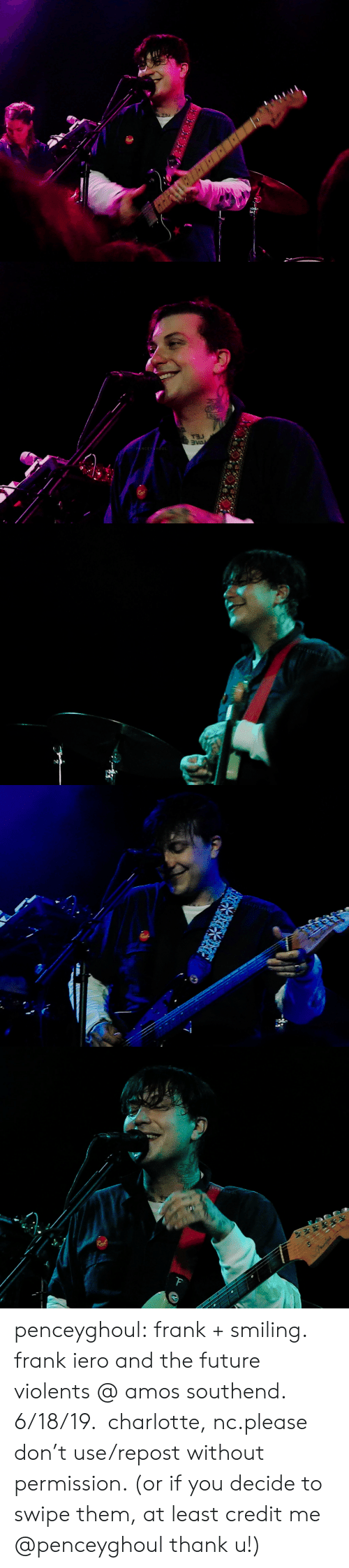 Thank U: PENCEYGHO   DAE  PENCEYHOUL   PENCEYGH oUI   GHOUL   ENCEYGHOUt  F penceyghoul:  frank + smiling. frank iero and the future violents@ amos southend. 6/18/19. charlotte, nc.please don't use/repost without permission. (or if you decide to swipe them, at least credit me @penceyghoul thank u!)