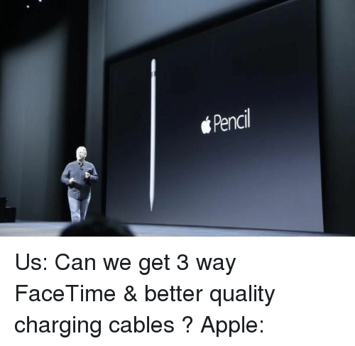 Appling: Pencil Us: Can we get 3 way FaceTime & better quality charging cables ? Apple: