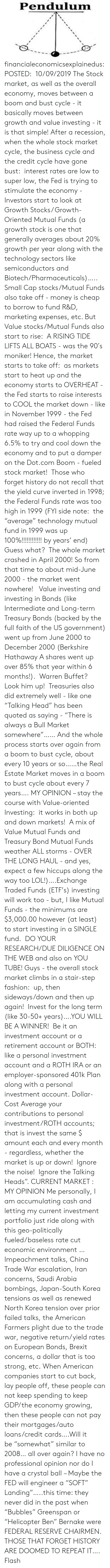 "Fund: Pendulum financialeconomicsexplainedus: POSTED:  10/09/2019 The Stock market, as well as the overall economy, moves between a boom and bust cycle - it basically moves between growth and value investing - it is that simple! After a recession, when the whole stock market cycle, the business cycle and the credit cycle have gone bust:  interest rates are low to super low, the Fed is trying to stimulate the economy - Investors start to look at Growth Stocks/ Growth-Oriented Mutual Funds (a growth stock is one that generally averages about 20% growth per year along with the technology sectors like semiconductors and Biotech/Pharmaceuticals)….. Small Cap stocks/Mutual Funds also take off - money is cheap to borrow to fund R&D, marketing expenses, etc.  But Value stocks/Mutual Funds also start to rise:  A RISING TIDE LIFTS ALL BOATS - was the 90′s moniker! Hence, the market starts to take off:  as markets start to heat up and the economy starts to OVERHEAT - the Fed starts to raise interests to COOL the market down - like in November 1999 - the Fed had raised the Federal Funds rate way up to a whopping 6.5% to try and cool down the economy and to put a damper on the Dot.com Boom - fueled stock market!   Those who forget history do not recall that the yield curve inverted in 1998; the Federal Funds rate was too high in 1999 (FYI side note:  the ""average"" technology mutual fund in 1999 was up 100%!!!!!!!!!!!! by years' end)  Guess what?  The whole market crashed in April 2000! So from that time to about mid-June 2000 - the market went nowhere!   Value investing and investing in Bonds (like Intermediate and Long-term Treasury Bonds (backed by the full faith of the US government) went up from June 2000 to December 2000 (Berkshire Hathaway A shares went up over 85% that year within 6 months!).  Warren Buffet?  Look him up!  Treasuries also did extremely well - like one ""Talking Head"" has been quoted as saying - ""There is always a Bull Market somewhere""…… And the whole process starts over again from a boom to bust cycle, about every 10 years or so……the Real Estate Market moves in a boom to bust cycle about every 7 years…. MY OPINION – stay the course with Value-oriented Investing:  it works in both up and down markets!  A mix of Value Mutual Funds and Treasury Bond Mutual Funds weather ALL storms - OVER THE LONG HAUL - and yes, expect a few hiccups along the way too LOL!)….Exchange Traded Funds (ETF's) investing will work too - but, I like Mutual Funds - the minimums are $3,000.00 however (at least) to start investing in a SINGLE fund.  DO YOUR RESEARCH/DUE DILIGENCE ON THE WEB and also on YOU TUBE! Guys - the overall stock market climbs in a stair-step fashion:  up, then sideways/down and then up again!  Invest for the long term (like 30-50+ years)….YOU WILL BE A WINNER!  Be it an investment account or a retirement account or BOTH:  like a personal investment account and a ROTH IRA or an employer-sponsored 401k Plan along with a personal investment account. Dollar-Cost Average your contributions to personal investment/ROTH accounts; that is invest the same $ amount each and every month - regardless, whether the market is up or down!  Ignore the noise!  Ignore the Talking Heads"". CURRENT MARKET :  MY OPINION Me personally, I am accumulating cash and letting my current investment portfolio just ride along with this geo-politically fueled/baseless rate cut economic environment …Impeachment talks, China Trade War escalation, Iran concerns, Saudi Arabia bombings, Japan-South Korea tensions as well as renewed North Korea tension over prior failed talks, the American Farmers plight due to the trade war, negative return/yield rates on European Bonds, Brexit concerns, a dollar that is too strong, etc. When American companies start to cut back, lay people off, these people can not keep spending to keep GDP/the economy growing, then these people can not pay their mortgages/auto loans/credit cards….Will it be ""somewhat"" similar to 2008… all over again?  I have no professional opinion nor do I have a crystal ball – Maybe the FED will engineer a ""SOFT"" Landing""…..this time: they never did in the past when ""Bubbles"" Greenspan or ""Helicopter Ben"" Bernake were FEDERAL RESERVE CHAIRMEN. THOSE THAT FORGET HISTORY ARE DOOMED TO REPEAT IT…. Flash"