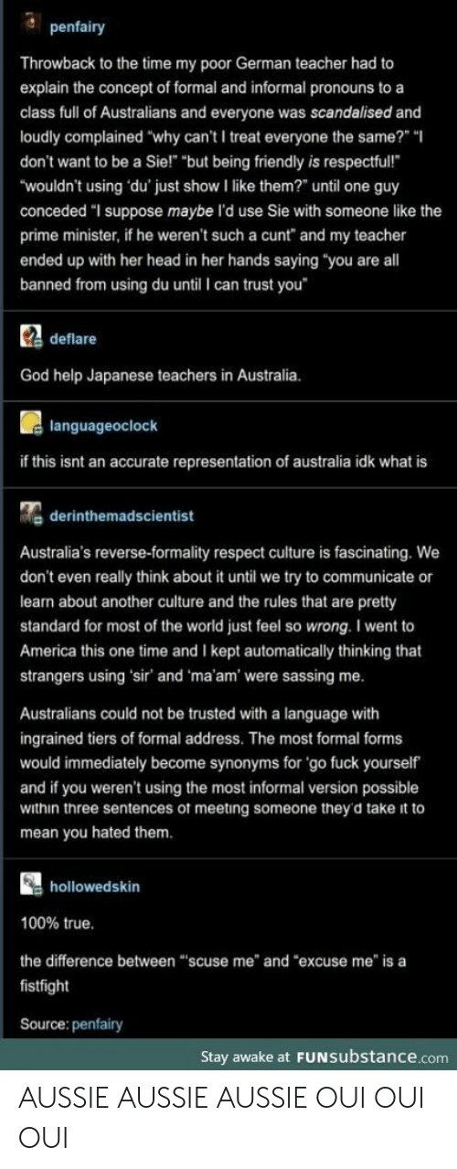 "Cunt: penfairy  Throwback to the time my poor German teacher had to  explain the concept of formal and informal pronouns to a  class full of Australians and everyone was scandalised and  loudly complained ""why can't I treat everyone the same?"" ""  don't want to be a Sie!"" ""but being friendly is respectful!  ""wouldn't using du' just show I like them?"" until one guy  conceded ""I suppose maybe l'd use Sie with someone like the  prime minister, if he weren't such a cunt"" and my teacher  ended up with her head in her hands saying ""you are all  banned from using du until I can trust you  Cdeflare  God help Japanese teachers in Australia.  languageoclock  if this isnt an accurate representation of australia idk what is  derinthemadscientist  Australia's reverse-formality respect culture is fascinating. We  don't even really think about it until we try to communicate or  learn about another culture and the rules that are pretty  standard for most of the world just feel so wrong. I went to  America this one time and I kept automatically thinking that  strangers using 'sir' and 'ma'am' were sassing me.  Australians could not be trusted with a language with  ingrained tiers of formal address. The most formal forms  would immediately become synonyms for 'go fuck yourself  and if you weren't using the most informal version possible  within three sentences of meeting someone they'd take it to  mean you hated them.  hollowedskin  100% true.  the difference between ""scuse me"" and ""excuse me"" is a  fistfight  Source: penfairy  Stay awake at FUNSubstance.com AUSSIE AUSSIE AUSSIE OUI OUI OUI"