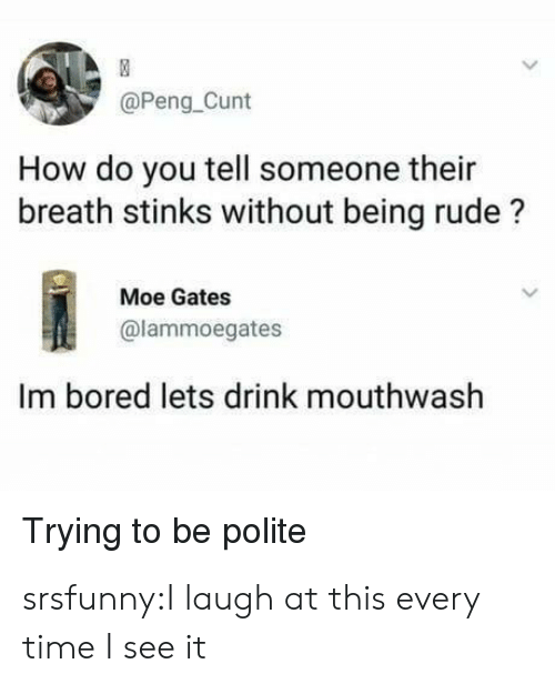 Being Rude: @Peng Cunt  How do you tell someone their  breath stinks without being rude?  Moe Gates  @lammoegates  Im bored lets drink mouthwash  Trying to be polite srsfunny:I laugh at this every time I see it