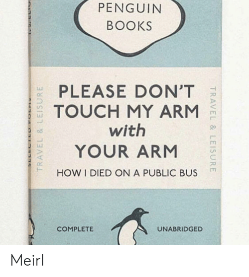 Books, Penguin, and MeIRL: PENGUIN  BOOKS  PLEASE DON'T  TOUCH MY ARM  with  YOUR ARM  HOW I DIED ON A PUBLIC BUS  Lu  COMPLETE  UNABRIDGED Meirl
