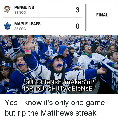 One Game: PENGUINS  38 SOG  3  FINAL  MAPLE LEAFS  38 SOG  0  LEAFS Yes I know it's only one game, but rip the Matthews streak