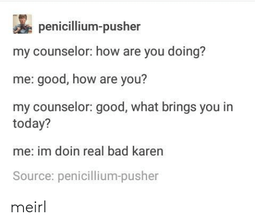 Counselor: penicillium-pusher  my counselor: how are you doing?  me: good, how are you?  my counselor: good, what brings you in  today?  me: im doin real bad karen  Source: penicillium-pusher meirl