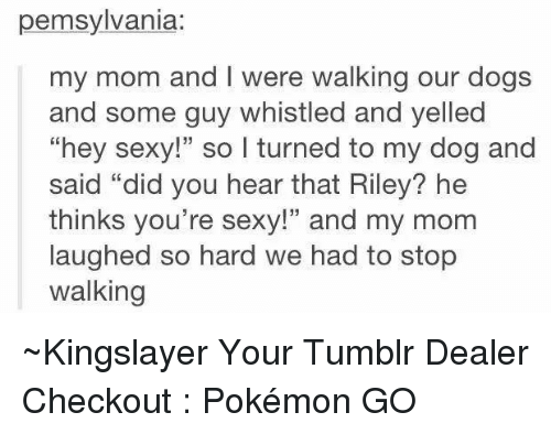 """Youre Sexy: pennsylvania  my mom and l were walking our dogs  and some guy whistled and yelled  """"hey sexy!"""" so I turned to my dog and  said """"did you hear that Riley? he  thinks you're sexy!"""" and my mom  laughed so hard we had to stop  walking ~Kingslayer Your Tumblr Dealer  Checkout : Pokémon GO"""