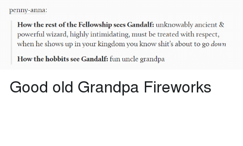 Anna, Gandalf, and Respect: penny-anna:  How the rest of the Fellowship sees Gandalf: unknowably ancient &  powerful wizard, highly intimidating, must be treated with respect,  when he shows up in your kingdom you know shit's about to go down  How the hobbits see Gandalf: fun uncle grandpa Good old Grandpa Fireworks