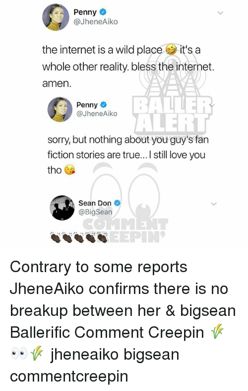 fan fiction: Penny  @JheneAiko  the internet is a wild place it's a  whole other reality. bless the internet.  amen  BAER  ALERT  sorry, but nothing about you guy's fan  fiction stories are true... I still love you  Penny  @JheneAiko  tho  Sean Don  @BigSean  COMMENT  SEEPIN' Contrary to some reports JheneAiko confirms there is no breakup between her & bigsean Ballerific Comment Creepin 🌾👀🌾 jheneaiko bigsean commentcreepin