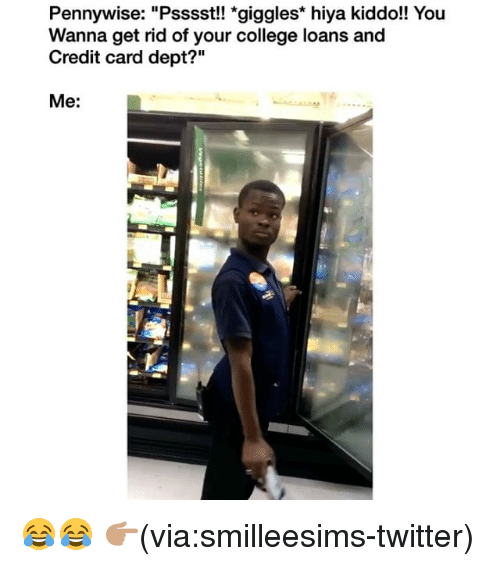 "College, Funny, and Twitter: Pennywise: ""Psssst!! *giggles* hiya kiddo!! You  Wanna get rid of your college loans and  Credit card dept?""  Me: 😂😂 👉🏽(via:smilleesims-twitter)"