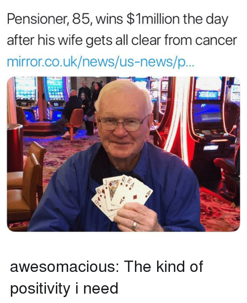 News, Tumblr, and Blog: Pensioner, 85, wins $1million the day  after his wife gets all clear from cancer  mirror.co.uk/news/us-news/p  0 4 awesomacious:  The kind of positivity i need
