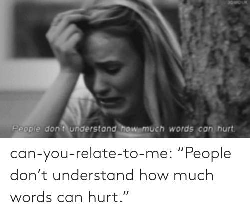 """T Understand: Peopie don t understand  how much  words can hurt. can-you-relate-to-me:  """"People don't understand how much words can hurt."""""""