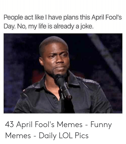 April Fools Memes: People act like I have plans this April Fool's  Day. No, my life is already a joke 43 April Fool's Memes - Funny Memes - Daily LOL Pics