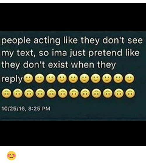 Memes, Text, and Acting: people acting like they don't see  my text, so ima just pretend like  they don'te  10/25/16, 8:25 PM 😊