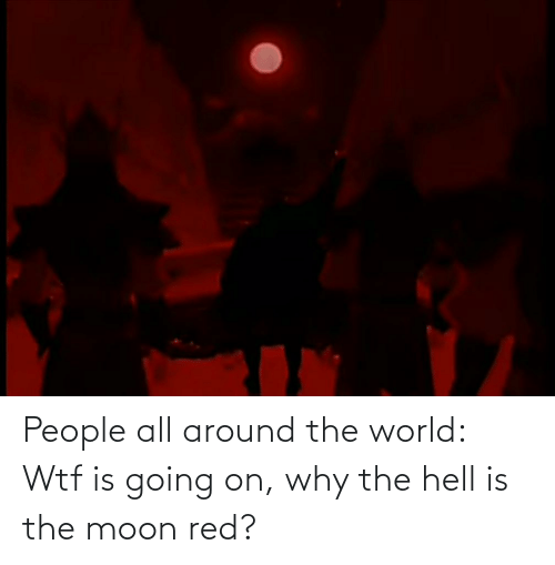 Why The Hell: People all around the world: Wtf is going on, why the hell is the moon red?