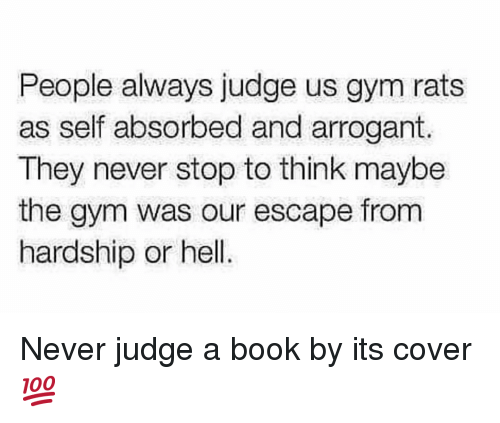Hardship: People always judge us gym rats  as self absorbed and arrogant.  They never stop to think maybe  the gym was our escape from  hardship or hell. Never judge a book by its cover 💯