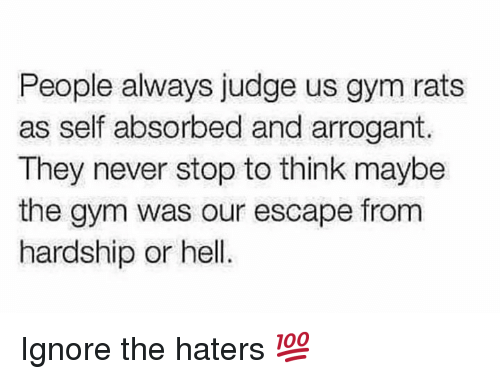 Hardship: People always judge us gym rats  as self absorbed and arrogant  They never stop to think maybe  the gym was our escape from  hardship or hell Ignore the haters 💯