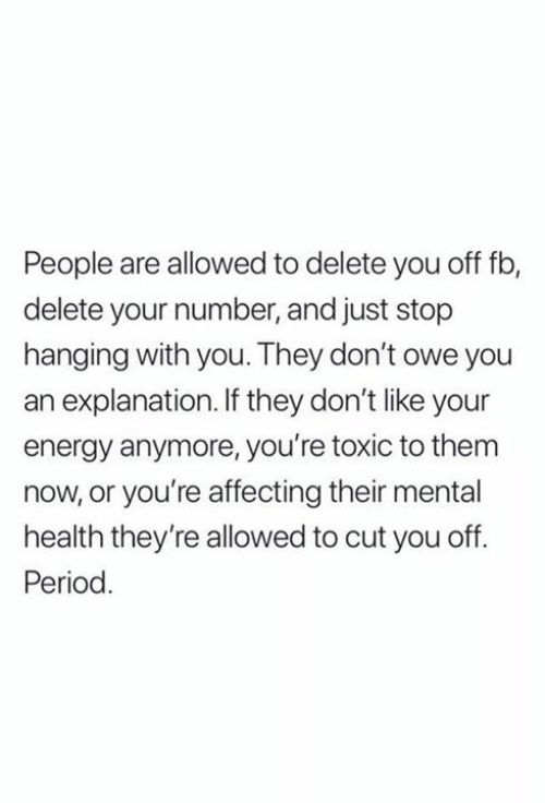 Energy, Period, and Mental Health: People are allowed to delete you off fb,  delete your number, and just stop  hanging with you. They don't owe you  explanation. If they don't like your  energy anymore, you're toxic to them  now, or you're affecting their mental  health they're allowed to cut you off  Period.