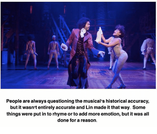 rhyming: People are always questioning the musical's historical accuracy,  but it wasn't entirely accurate and Lin made it that way. Some  things were putin to rhyme or to add more emotion, but it was all  done for a reason.