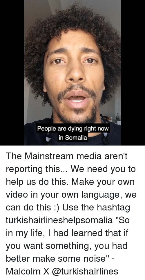 """Malcolm X, Memes, and 🤖: People are dying right now  in Somalia The Mainstream media aren't reporting this... We need you to help us do this. Make your own video in your own language, we can do this :) Use the hashtag turkishairlineshelpsomalia """"So in my life, I had learned that if you want something, you had better make some noise"""" - Malcolm X @turkishairlines"""