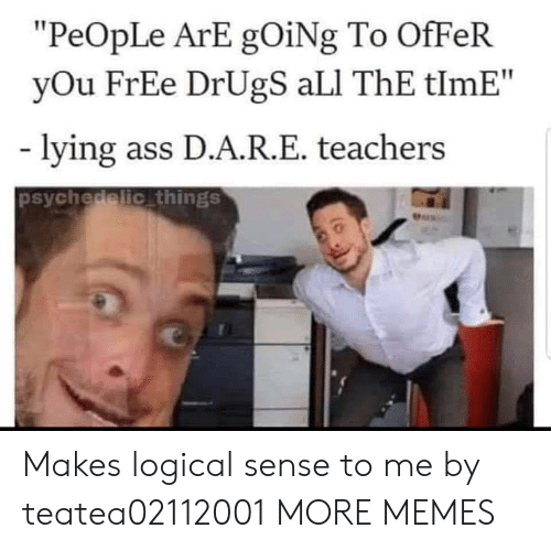 """Ali, Ass, and Dank: """"PeOpLe ArE gOiNg To OfFeR  yOu FrEe DrUgS aLI ThE tlmE""""  lying ass D.A.R.E. teachers  psychedelic things  Pers Makes logical sense to me by teatea02112001 MORE MEMES"""