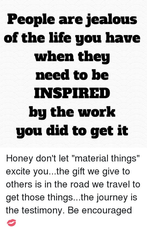 """Excite: People are jealous  of the life you have  when they  need to be  INSPIRED  bu the work  you did to get it Honey don't let """"material things"""" excite you...the gift we give to others is in the road we travel to get those things...the journey is the testimony. Be encouraged 💋"""