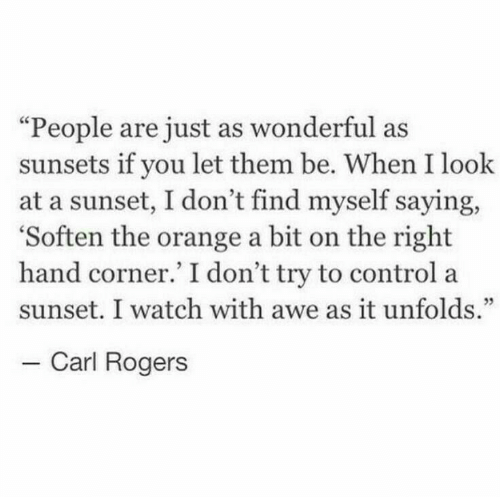 "awe: ""People are just as wonderful as  sunsets if you let them be. When I look  at a sunset, I don't find myself saying,  'Soften the orange a bit on the right  hand corner.' I don't try to control a  sunset. I watch with awe as it unfolds.""  - Carl Rogers"
