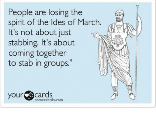 """E Cards: People are losing the  spirit of the ldes of March.  It's not about just  stabbing. It's about  coming together  to stab in groups.""""  your e cards  someecards.com"""