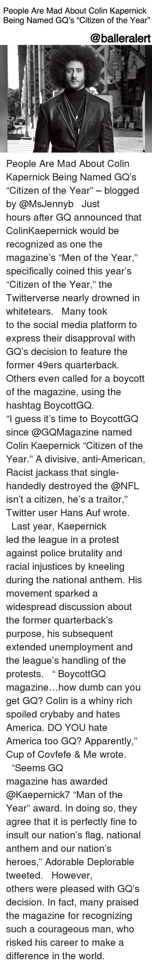 """San Francisco 49ers, America, and Apparently: People Are Mad About Colin Kapernick  Being Named GQ's """"Citizen of the Year""""  L.  @balleralert People Are Mad About Colin Kapernick Being Named GQ's """"Citizen of the Year"""" – blogged by @MsJennyb ⠀⠀⠀⠀⠀⠀⠀ ⠀⠀⠀⠀⠀⠀⠀ Just hours after GQ announced that ColinKaepernick would be recognized as one the magazine's """"Men of the Year,"""" specifically coined this year's """"Citizen of the Year,"""" the Twitterverse nearly drowned in whitetears. ⠀⠀⠀⠀⠀⠀⠀ ⠀⠀⠀⠀⠀⠀⠀ Many took to the social media platform to express their disapproval with GQ's decision to feature the former 49ers quarterback. Others even called for a boycott of the magazine, using the hashtag BoycottGQ. ⠀⠀⠀⠀⠀⠀⠀ ⠀⠀⠀⠀⠀⠀⠀ """"I guess it's time to BoycottGQ since @GQMagazine named Colin Kaepernick """"Citizen of the Year."""" A divisive, anti-American, Racist jackass that single-handedly destroyed the @NFL isn't a citizen, he's a traitor,"""" Twitter user Hans Auf wrote. ⠀⠀⠀⠀⠀⠀⠀ ⠀⠀⠀⠀⠀⠀⠀ Last year, Kaepernick led the league in a protest against police brutality and racial injustices by kneeling during the national anthem. His movement sparked a widespread discussion about the former quarterback's purpose, his subsequent extended unemployment and the league's handling of the protests. ⠀⠀⠀⠀⠀⠀⠀ ⠀⠀⠀⠀⠀⠀⠀ """" BoycottGQ magazine…how dumb can you get GQ? Colin is a whiny rich spoiled crybaby and hates America. DO YOU hate America too GQ? Apparently,"""" Cup of Covfefe & Me wrote. ⠀⠀⠀⠀⠀⠀⠀ ⠀⠀⠀⠀⠀⠀⠀ """"Seems GQ magazine has awarded @Kaepernick7 """"Man of the Year"""" award. In doing so, they agree that it is perfectly fine to insult our nation's flag, national anthem and our nation's heroes,"""" Adorable Deplorable tweeted. ⠀⠀⠀⠀⠀⠀⠀ ⠀⠀⠀⠀⠀⠀⠀ However, others were pleased with GQ's decision. In fact, many praised the magazine for recognizing such a courageous man, who risked his career to make a difference in the world."""