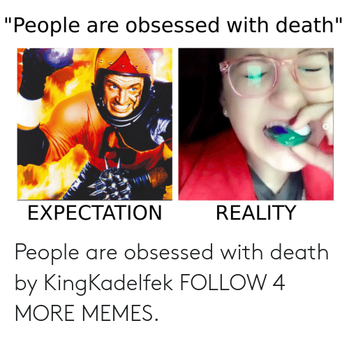"""Expectation Reality: """"People are obsessed with death""""  EXPECTATION  REALITY People are obsessed with death by KingKadelfek FOLLOW 4 MORE MEMES."""