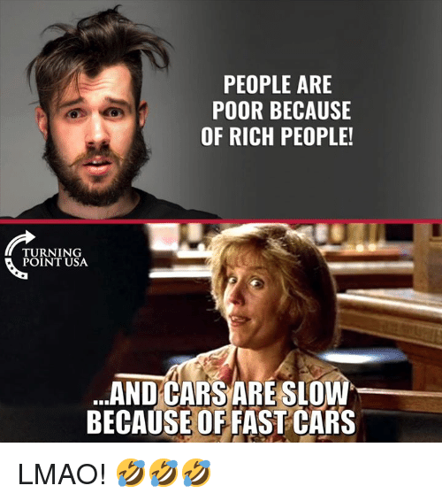 Cars, Lmao, and Memes: PEOPLE ARE  POOR BECAUSE  OF RICH PEOPLE!  TURNING  POINT USA  .AND CARS ARE SLOW  BECAUSE OF FAST CARS LMAO! 🤣🤣🤣