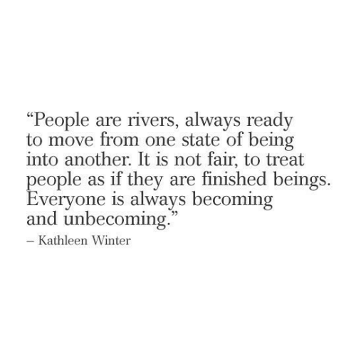 "Becoming: ""People are rivers, always ready  to move from one state of being  into another. It is not fair, to treat  people as if they are finished beings  Everyone is always becoming  and unbecoming.  - Kathleen Winter"