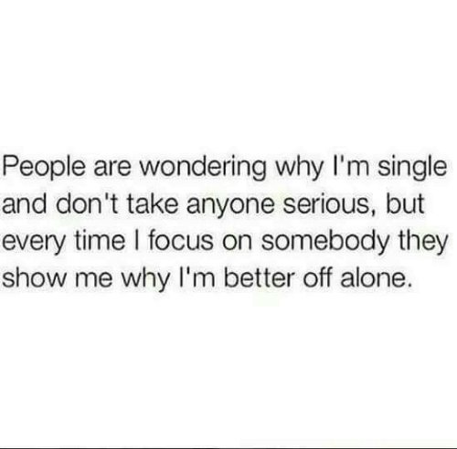 Dont Take: People are wondering why I'm single  and don't take anyone serious, but  every time l focus on somebody they  show me why I'm better off alone.