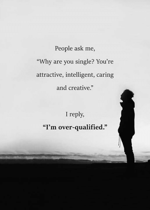 "Qualified: People ask me,  ""Why are you single? You're  attractive, intelligent, caring  and creative.""  I reply,  ""I'm over-qualified."""