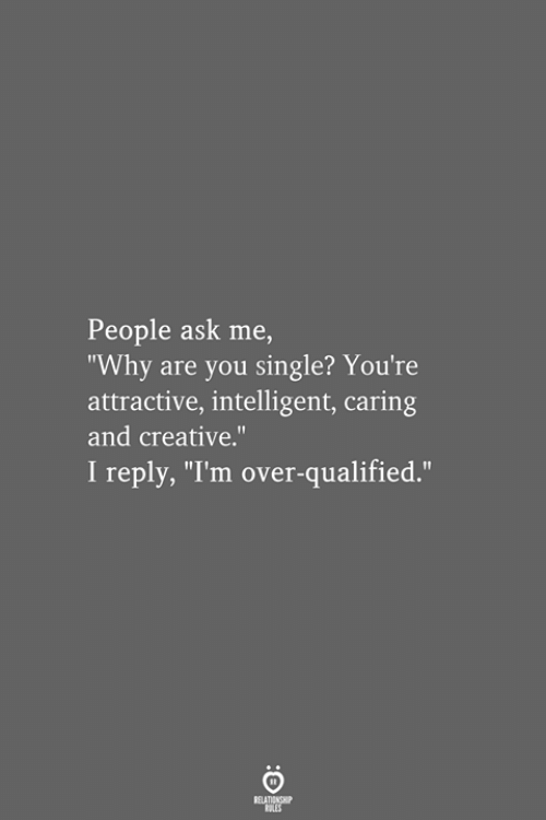 "Qualified: People ask me,  ""Why are you single? You're  attractive, intelligent, caring  and creative.""  I reply, ""I'm over-qualified.""  RELATIONSHIP  LES"