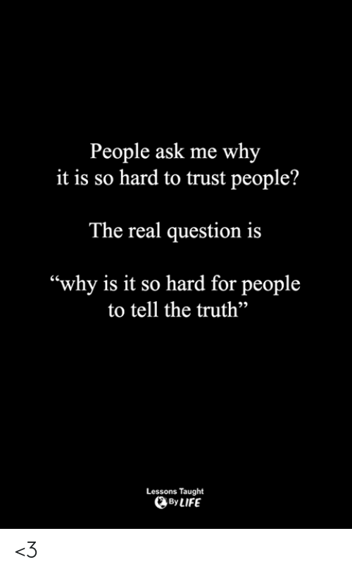 """Life, Memes, and The Real: People ask me why  it is so hard to trust people?  The real question is  """"why is it so hard for people  to tell the truth""""  92  Lessons Taught  By LIFE <3"""