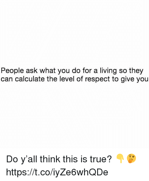 Calculate: People ask what you do for a living so they  can calculate the level of respect to give you Do y'all think this is true? 👇🤔 https://t.co/iyZe6whQDe